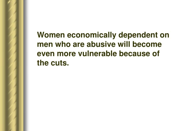 Women economically dependent on men who are abusive will become even more vulnerable because of the cuts.