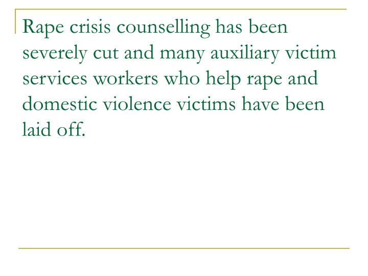 Rape crisis counselling has been severely cut and many auxiliary victim services workers who help rape and domestic violence victims have been laid off.