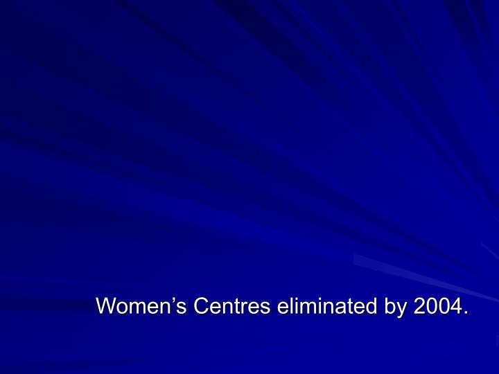 Women's Centres eliminated by 2004.