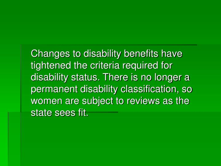 Changes to disability benefits have tightened the criteria required for disability status. There is no longer a permanent disability classification, so women are subject to reviews as the state sees fit.