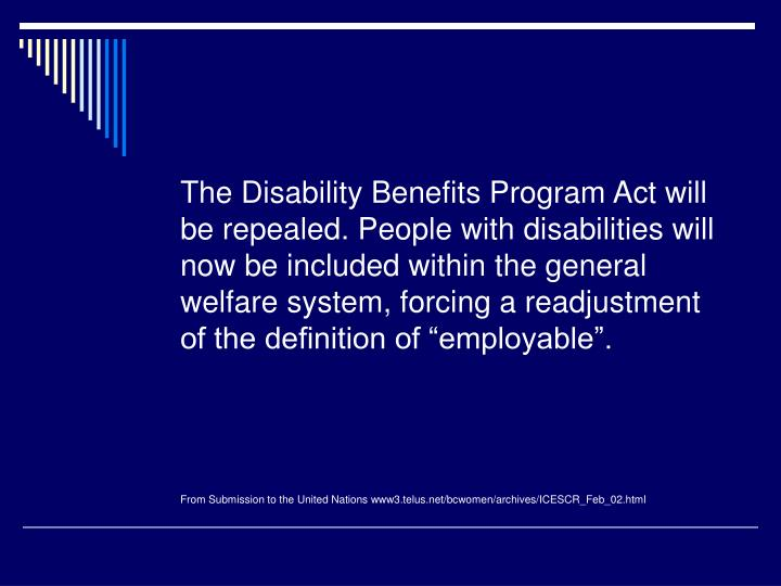 "The Disability Benefits Program Act will be repealed. People with disabilities will now be included within the general welfare system, forcing a readjustment of the definition of ""employable""."