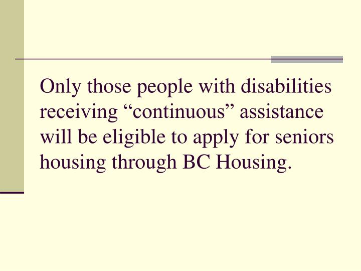 "Only those people with disabilities receiving ""continuous"" assistance will be eligible to apply for seniors housing through BC Housing."