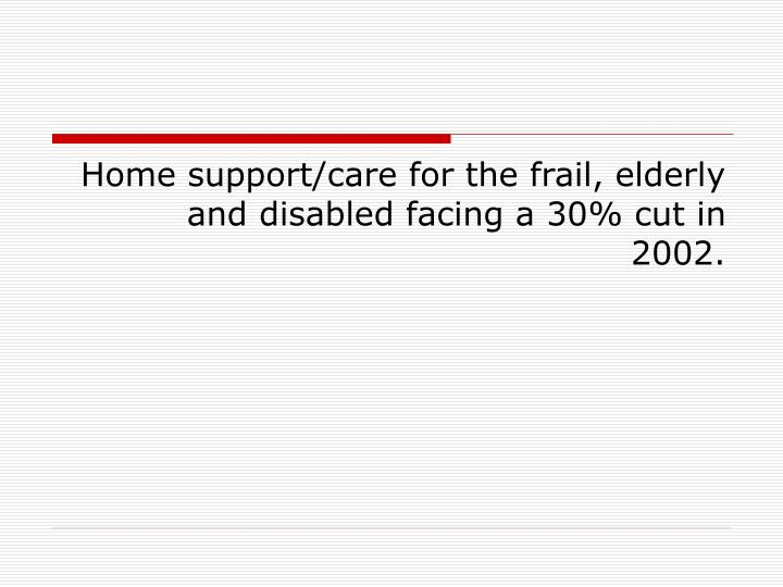 Home support/care for the frail, elderly and disabled facing a 30% cut in 2002.