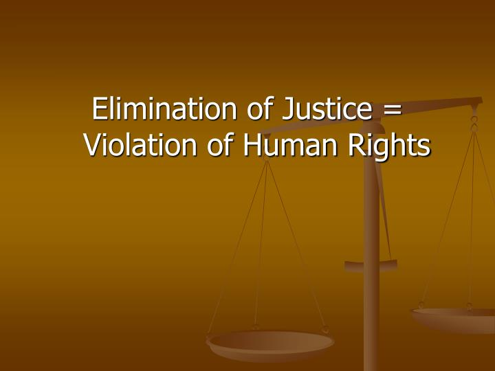 Elimination of Justice = Violation of Human Rights
