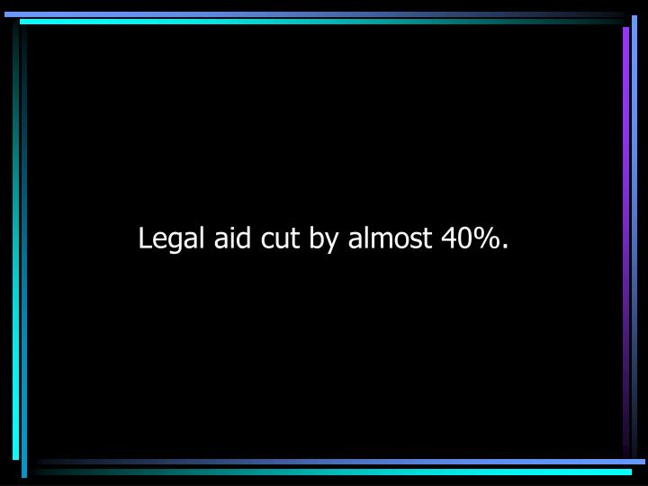 Legal aid cut by almost 40%.
