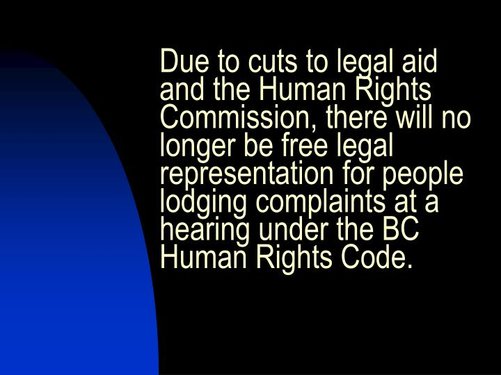 Due to cuts to legal aid and the Human Rights Commission, there will no longer be free legal representation for people lodging complaints at a hearing under the BC Human Rights Code.