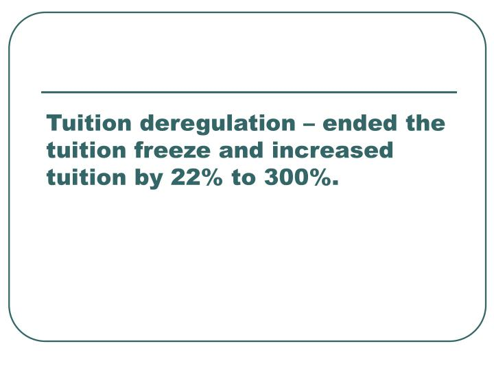 Tuition deregulation – ended the tuition freeze and increased tuition by 22% to 300%.