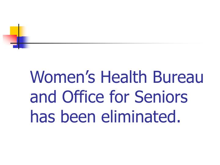 Women's Health Bureau and Office for Seniors has been eliminated.