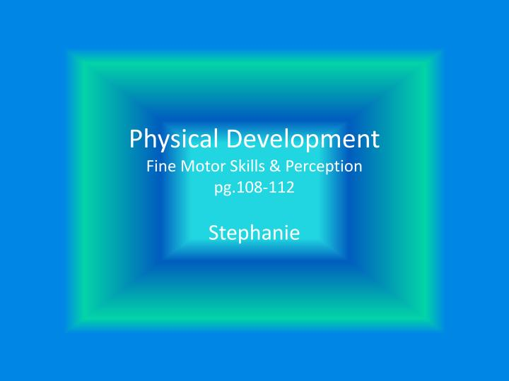 Physical development fine motor skills perception pg 108 112