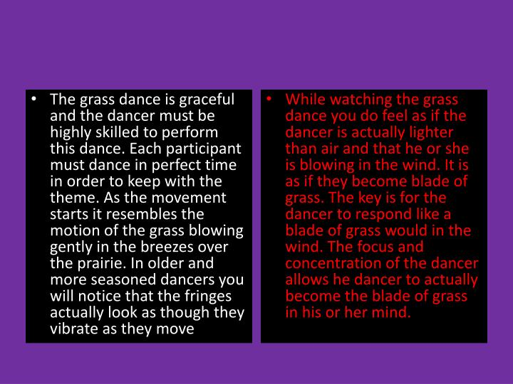The grass dance is graceful and the dancer must be highly skilled to perform this dance. Each participant must dance in perfect time in order to keep with the theme. As the movement starts it resembles the motion of the grass blowing gently in the breezes over the prairie. In older and more seasoned dancers you will notice that the fringes actually look as though they vibrate as they move