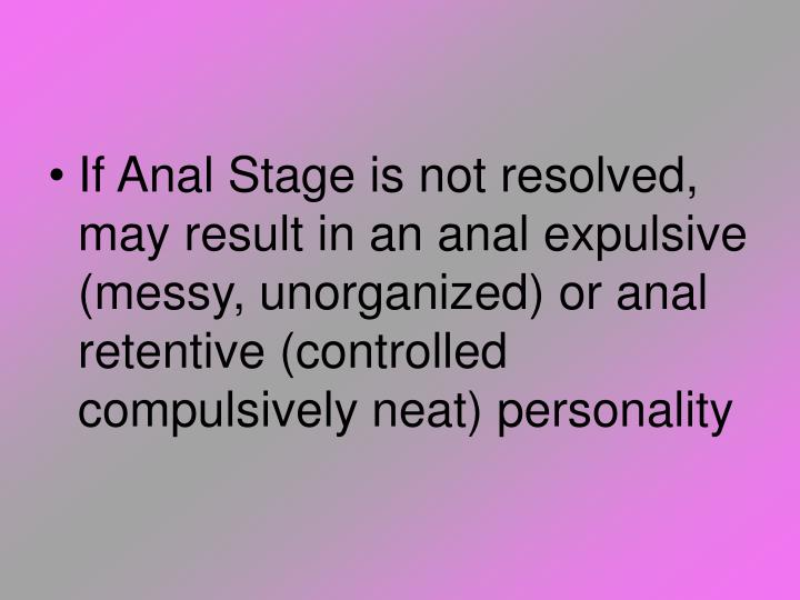 If Anal Stage is not resolved, may result in an anal expulsive (messy, unorganized) or anal retentive (controlled compulsively neat) personality