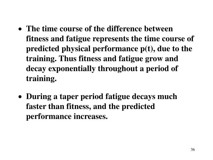 The time course of the difference between fitness and fatigue represents the time course of predicted physical performance p(t), due to the training. Thus fitness and fatigue grow and decay exponentially throughout a period of training.