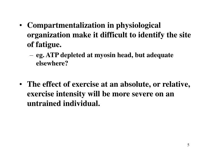 Compartmentalization in physiological organization make it difficult to identify the site of fatigue.