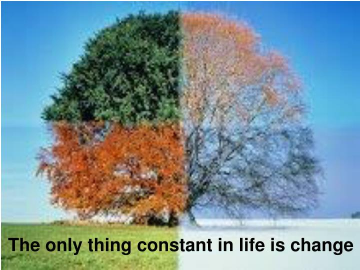 The only thing constant in life is change