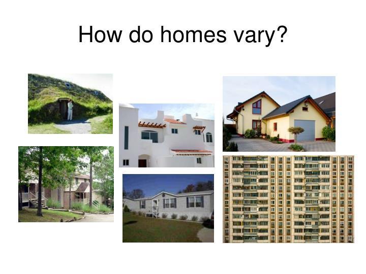 How do homes vary?