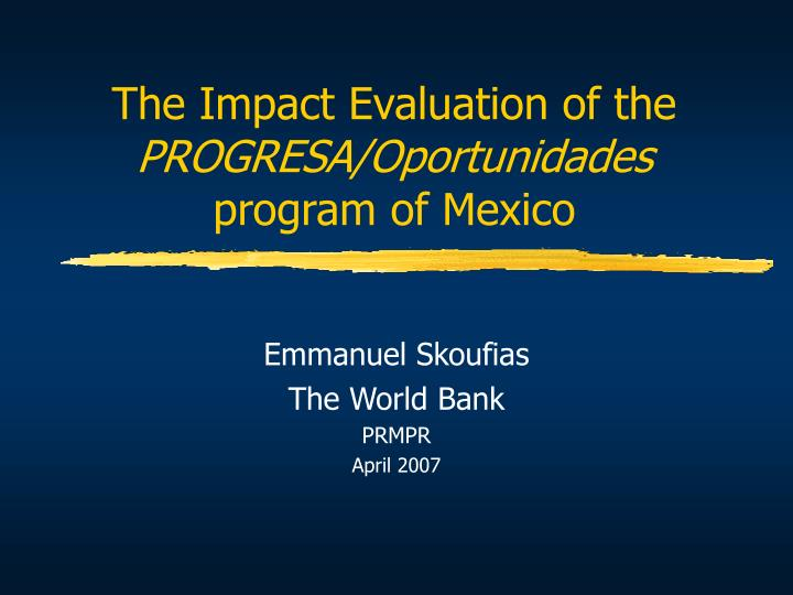The impact evaluation of the progresa oportunidades program of mexico