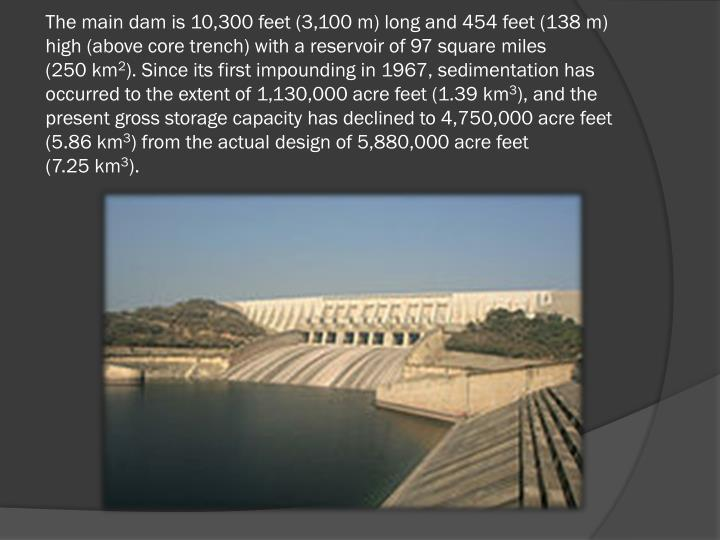 The main dam is 10,300 feet (3,100 m) long and 454 feet (138 m) high (above core trench) with a reservoir of 97 square miles (250 km