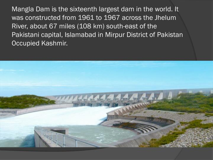 Mangla Dam is the sixteenth largest dam in the world. It was constructed from 1961 to 1967 across the Jhelum River, about 67 miles (108 km) south-east of the Pakistani capital, Islamabad in Mirpur District of Pakistan Occupied Kashmir.