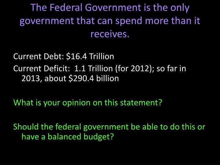 The Federal Government is the only government that can spend more than it receives.