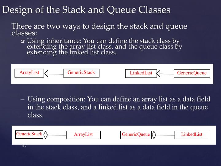 There are two ways to design the stack and queue classes: