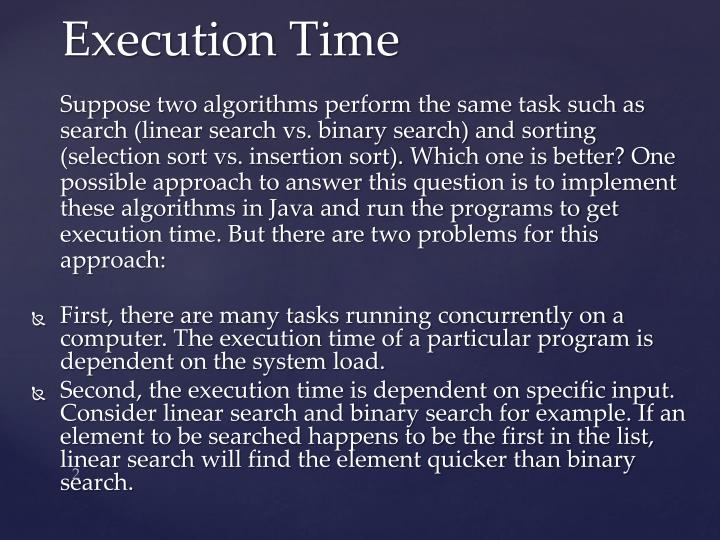Suppose two algorithms perform the same task such as search (linear search vs. binary search) and sorting (selection sort vs. insertion sort). Which one is better? One possible approach to answer this question is to implement these algorithms in Java and run the programs to get execution time. But there are two problems for this approach:
