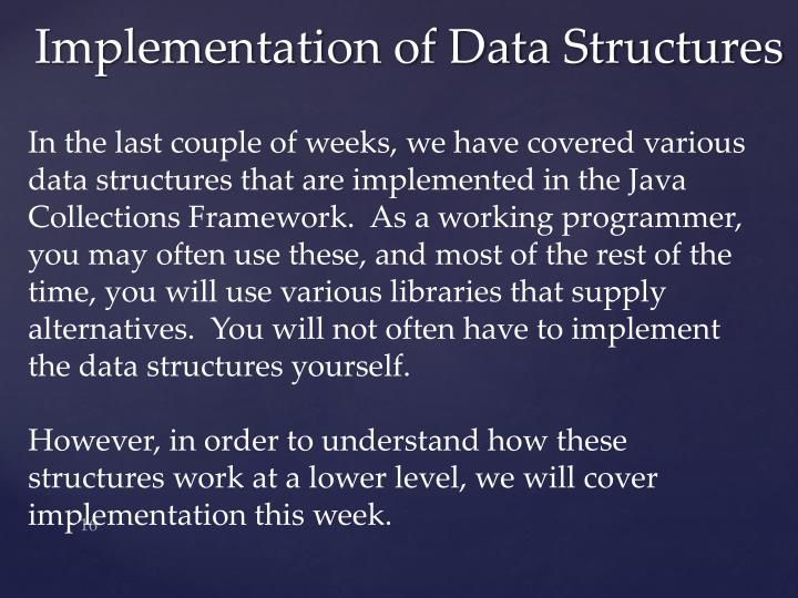 In the last couple of weeks, we have covered various data structures that are implemented in the Java Collections Framework.  As a working programmer, you may often use these, and most of the rest of the time, you will use various libraries that supply alternatives.  You will not often have to implement the data structures yourself.