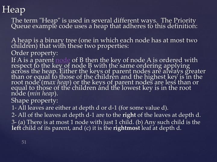 "The term ""Heap"" is used in several different ways.  The Priority Queue example code uses a heap that adheres to this definition:"