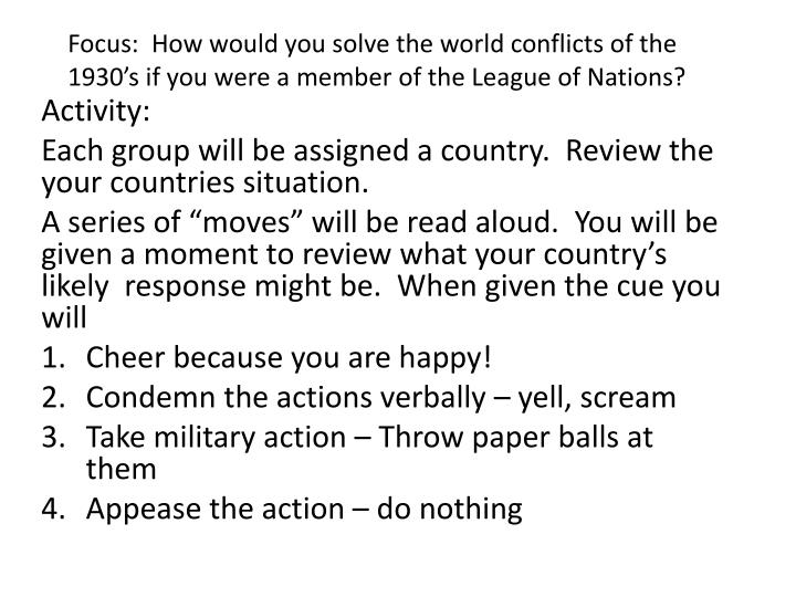 Focus:  How would you solve the world conflicts of the 1930's if you were a member of the League of Nations?