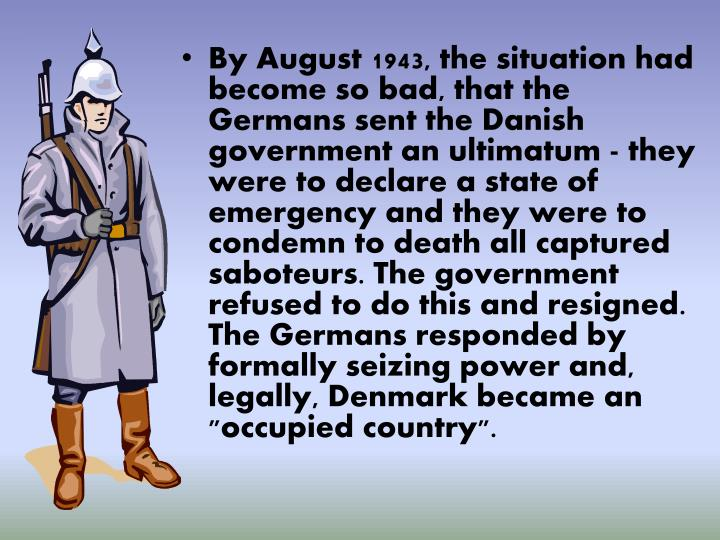 "By August 1943, the situation had become so bad, that the Germans sent the Danish government an ultimatum - they were to declare a state of emergency and they were to condemn to death all captured saboteurs. The government refused to do this and resigned. The Germans responded by formally seizing power and, legally, Denmark became an ""occupied country""."