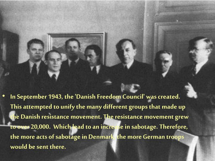 In September 1943, the 'Danish Freedom Council' was created. This attempted to unify the many different groups that made up the Danish resistance movement. The resistance movement grew to over 20,000.