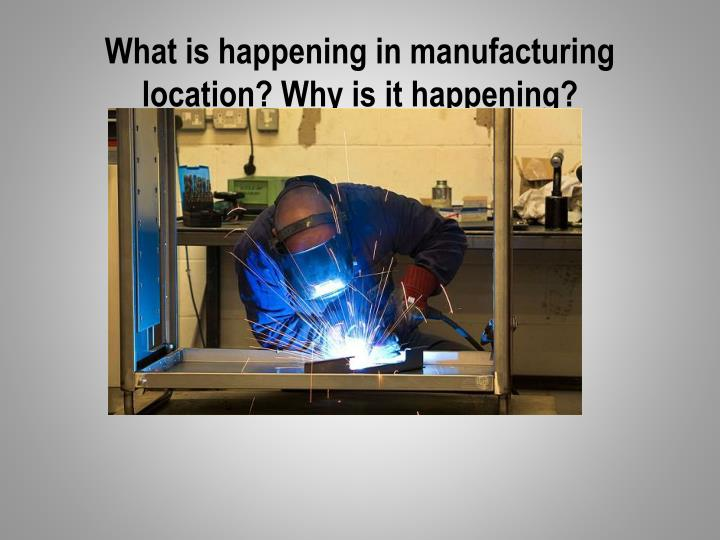 What is happening in manufacturing location? Why is it happening?