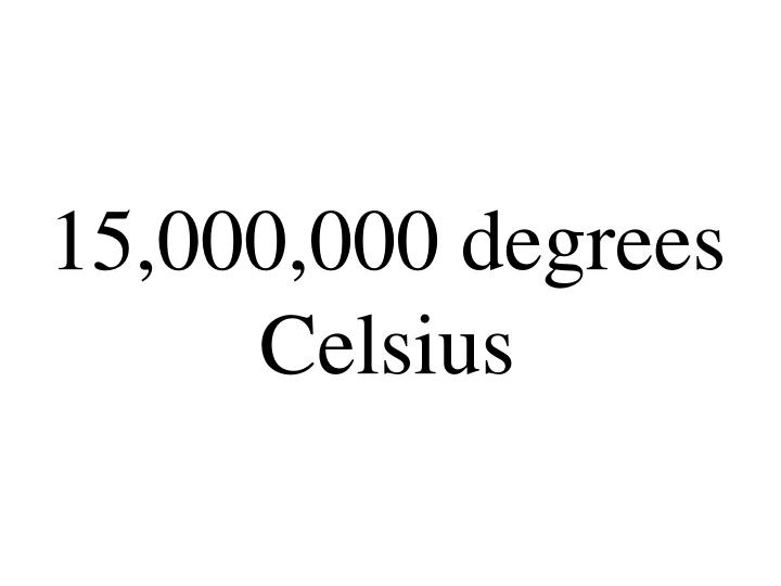 15,000,000 degrees Celsius