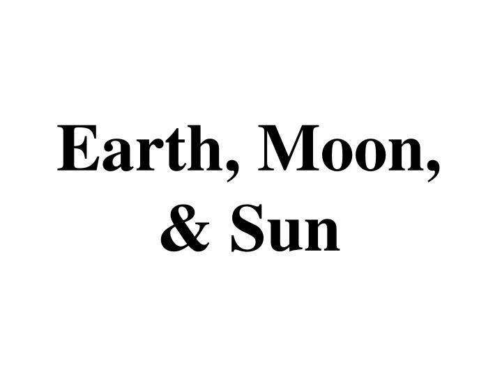 Earth, Moon, & Sun