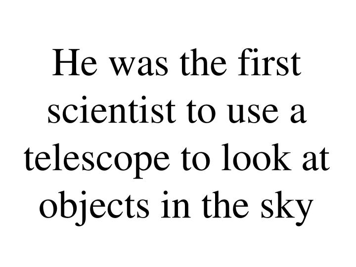 He was the first scientist to use a telescope to look at objects in the sky
