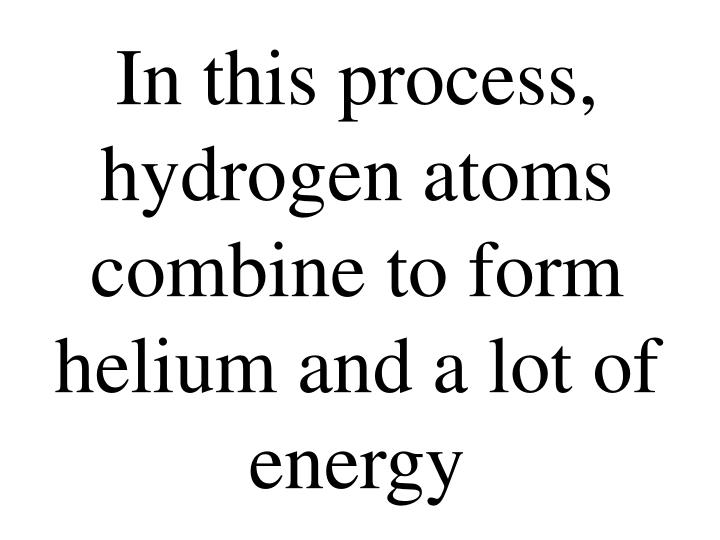 In this process, hydrogen atoms combine to form helium and a lot of energy