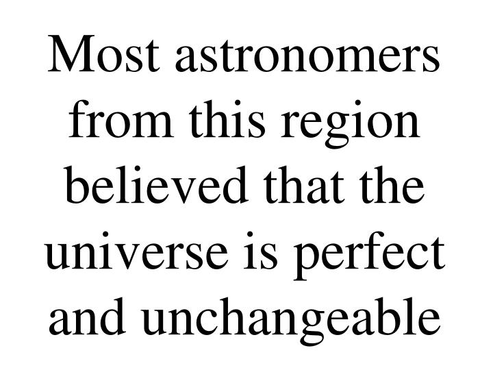 Most astronomers from this region believed that the universe is perfect and unchangeable