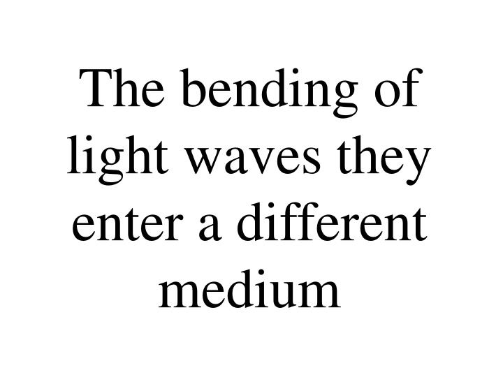The bending of light waves they enter a different medium