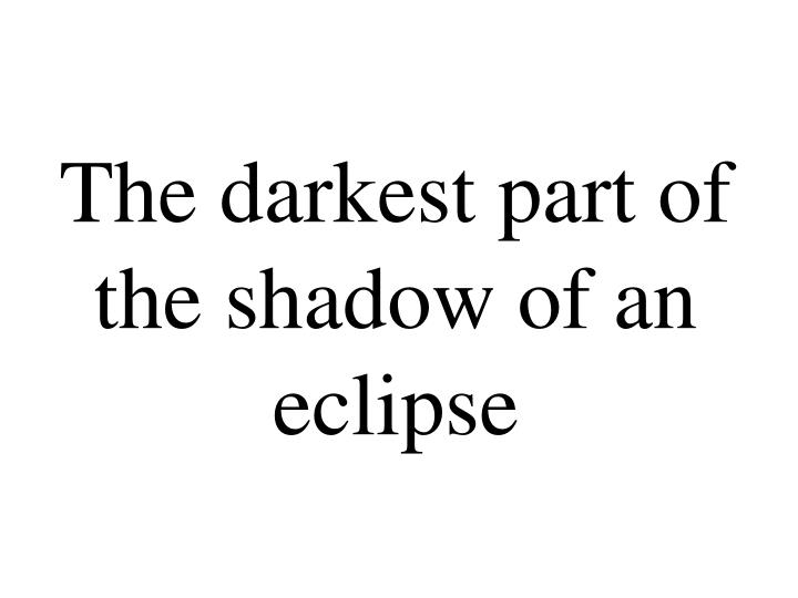 The darkest part of the shadow of an eclipse