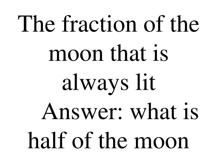 The fraction of the moon that is always lit