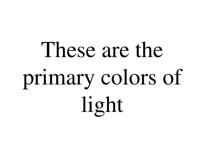 These are the primary colors of light