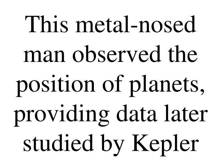 This metal-nosed man observed the position of planets, providing data later studied by Kepler