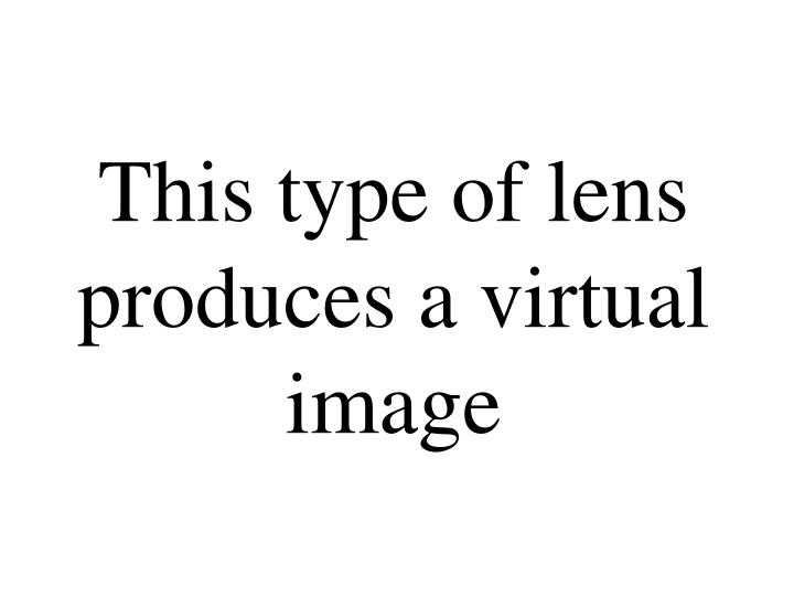 This type of lens produces a virtual image