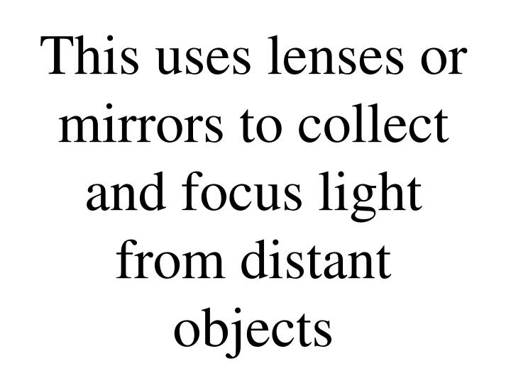 This uses lenses or mirrors to collect and focus light from distant objects