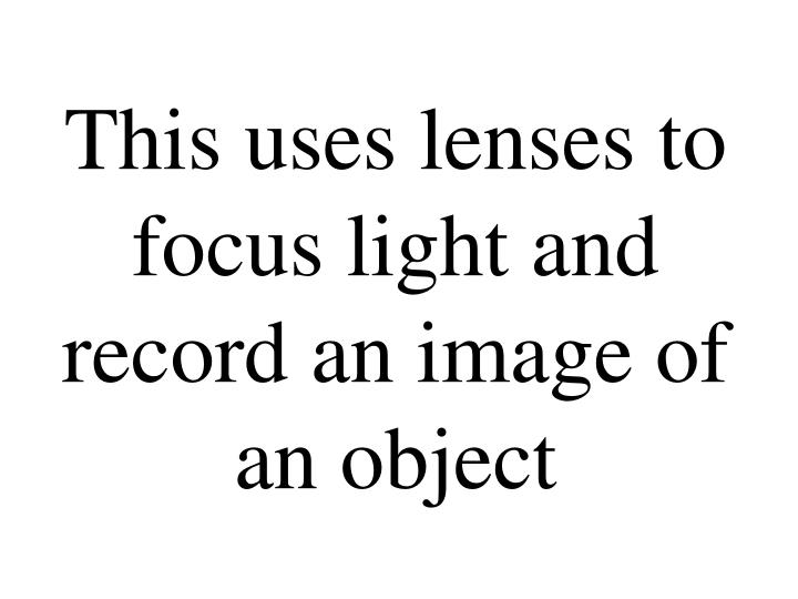 This uses lenses to focus light and record an image of an object