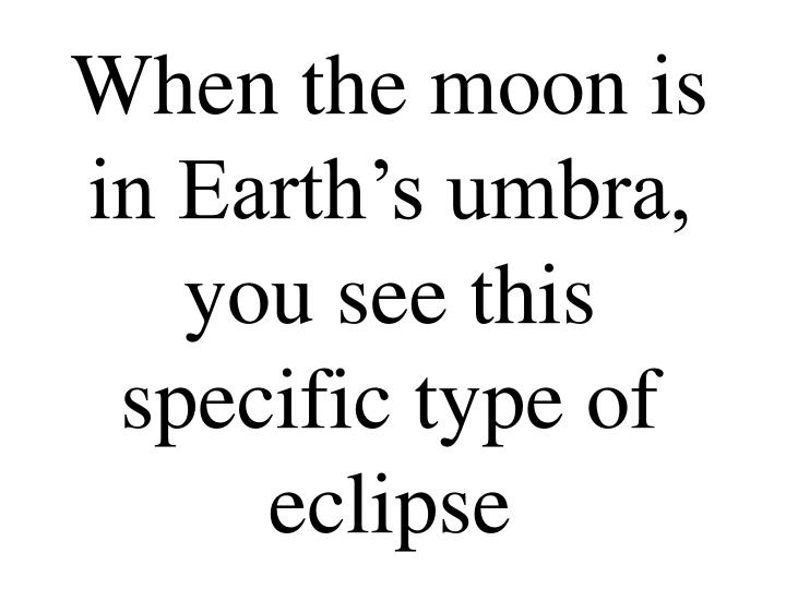 When the moon is in Earth's umbra, you see this specific type of eclipse