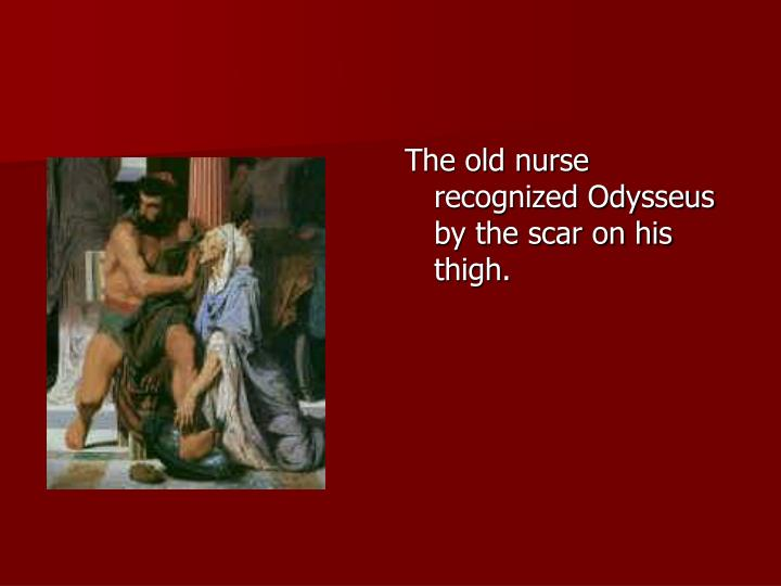 The old nurse recognized Odysseus by the scar on his thigh.