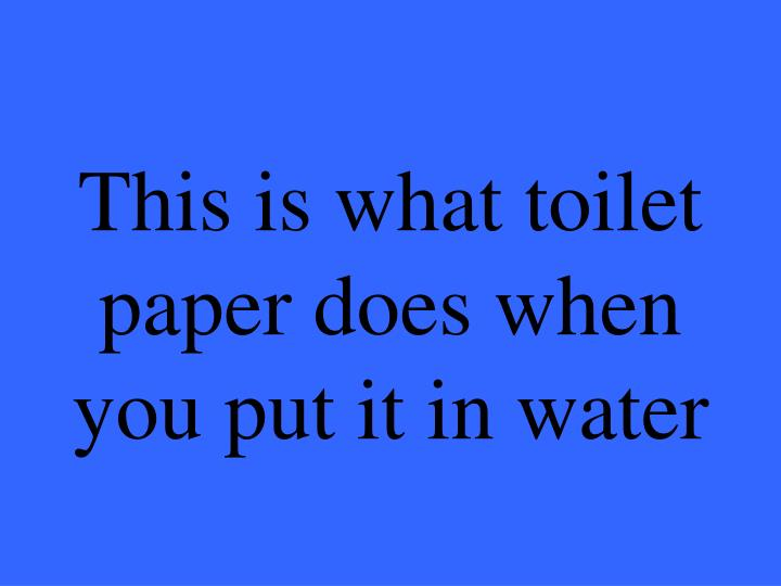 This is what toilet paper does when you put it in water