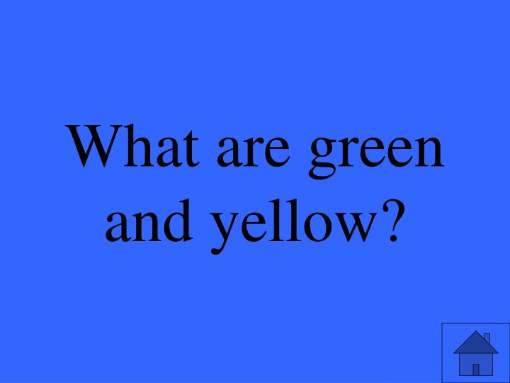 What are green and yellow?