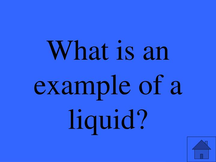 What is an example of a liquid?