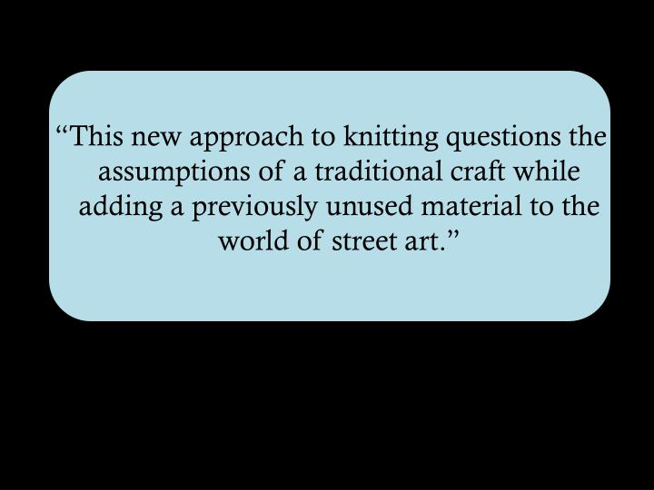 """This new approach to knitting questions the assumptions of a traditional craft while adding a previously unused material to the world of street art."""